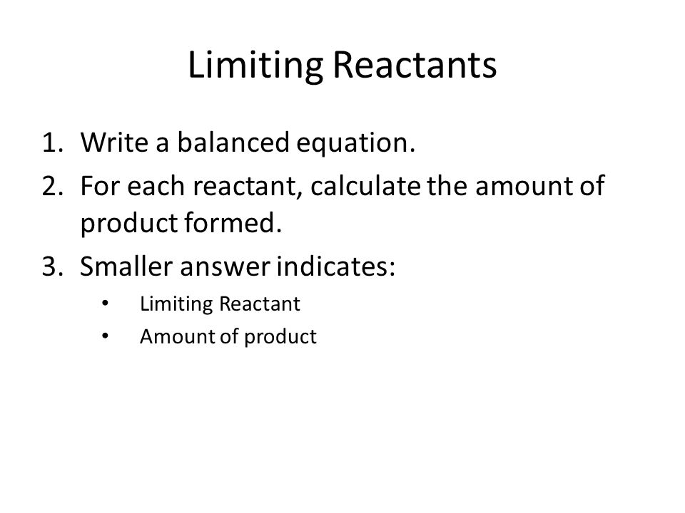 Limiting Reactants 1.Write a balanced equation. 2.For each reactant, calculate the amount of product formed. 3.Smaller answer indicates: Limiting Reac
