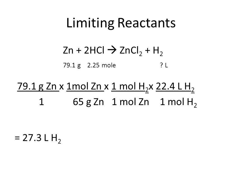 Limiting Reactants Zn + 2HCl  ZnCl 2 + H 2 79.1 g2.25 mole? L 79.1 g Zn x 1mol Zn x 1 mol H 2 x 22.4 L H 2 1 65 g Zn 1 mol Zn1 mol H 2 = 27.3 L H 2
