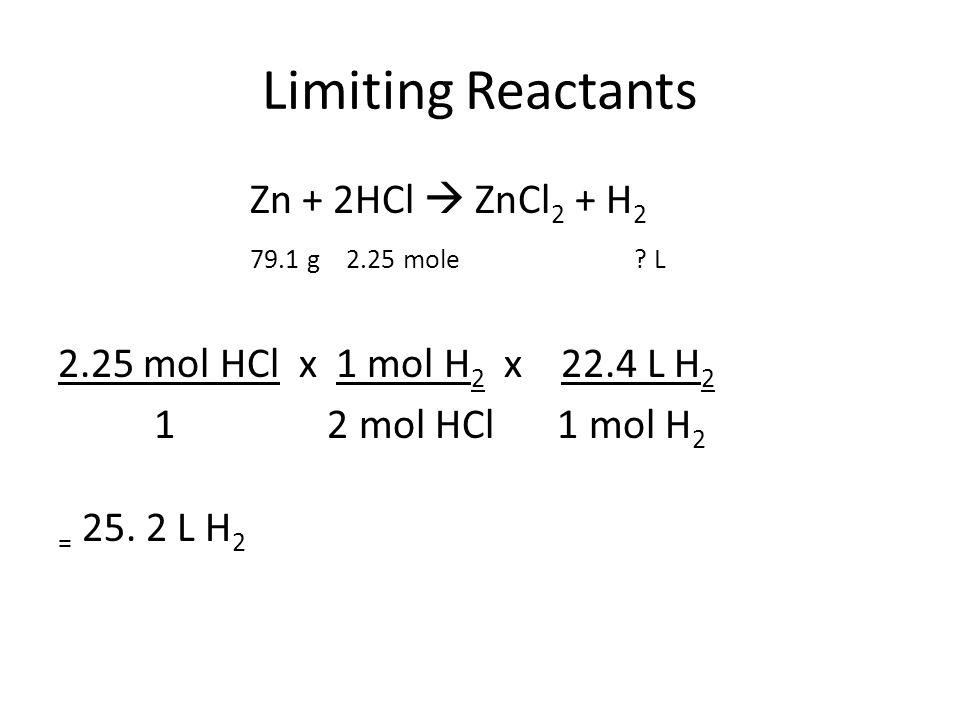 Limiting Reactants Zn + 2HCl  ZnCl 2 + H 2 79.1 g2.25 mole? L 2.25 mol HCl x 1 mol H 2 x 22.4 L H 2 1 2 mol HCl 1 mol H 2 = 25. 2 L H 2