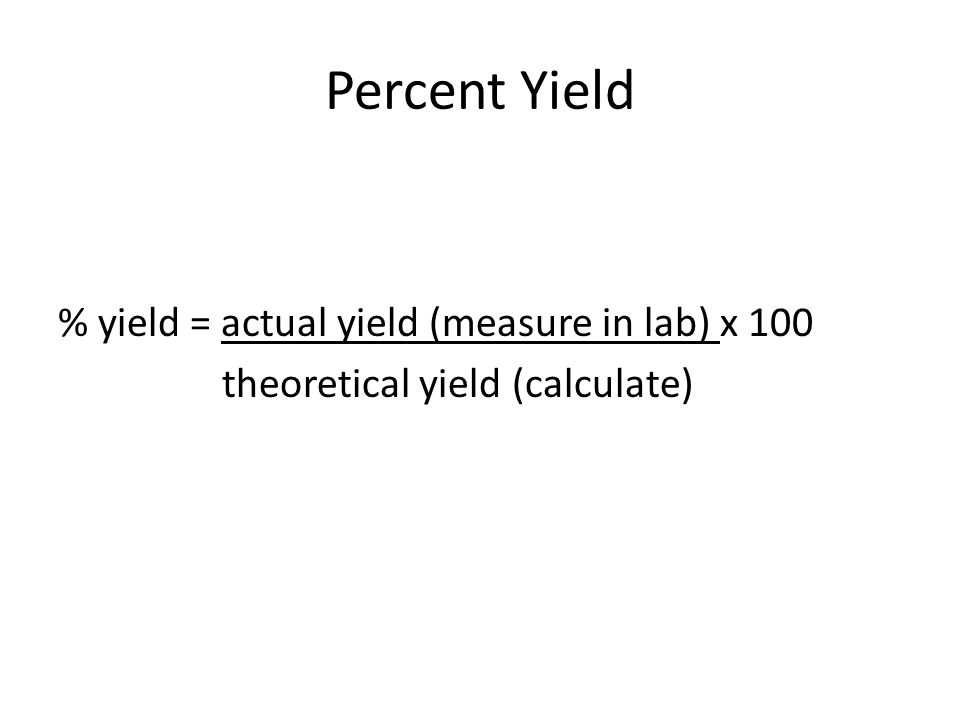 Percent Yield % yield = actual yield (measure in lab) x 100 theoretical yield (calculate)