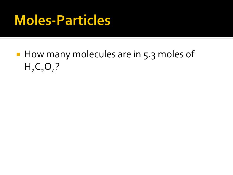  How many molecules are in 5.3 moles of H 2 C 2 O 4