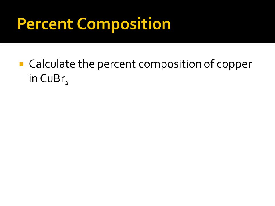  Calculate the percent composition of copper in CuBr 2