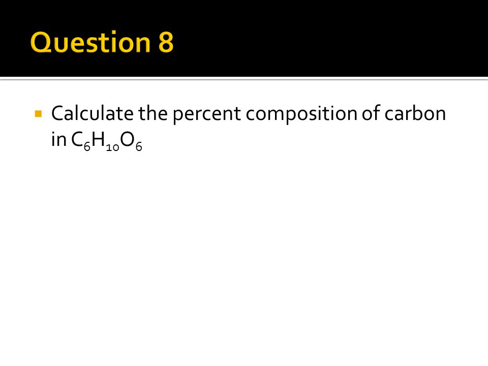  Calculate the percent composition of carbon in C 6 H 10 O 6