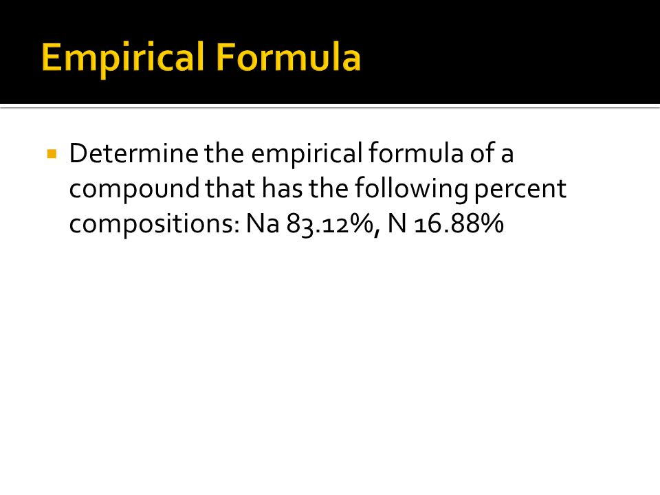  Determine the empirical formula of a compound that has the following percent compositions: Na 83.12%, N 16.88%