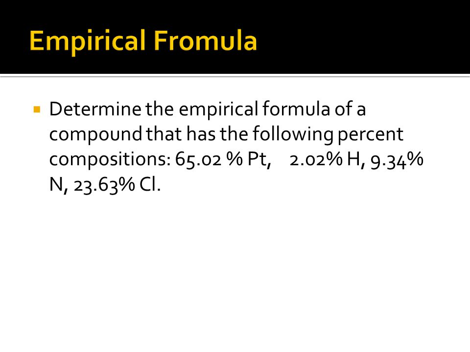 Determine the empirical formula of a compound that has the following percent compositions: 65.02 % Pt, 2.02% H, 9.34% N, 23.63% Cl.