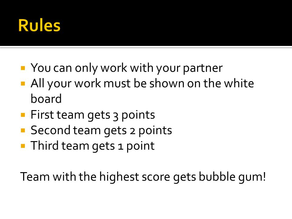  You can only work with your partner  All your work must be shown on the white board  First team gets 3 points  Second team gets 2 points  Third team gets 1 point Team with the highest score gets bubble gum!