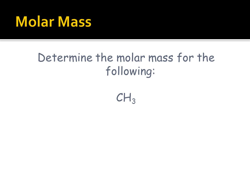 Determine the molar mass for the following: CH 3