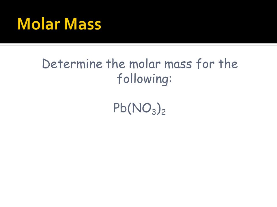 Determine the molar mass for the following: Pb(NO 3 ) 2