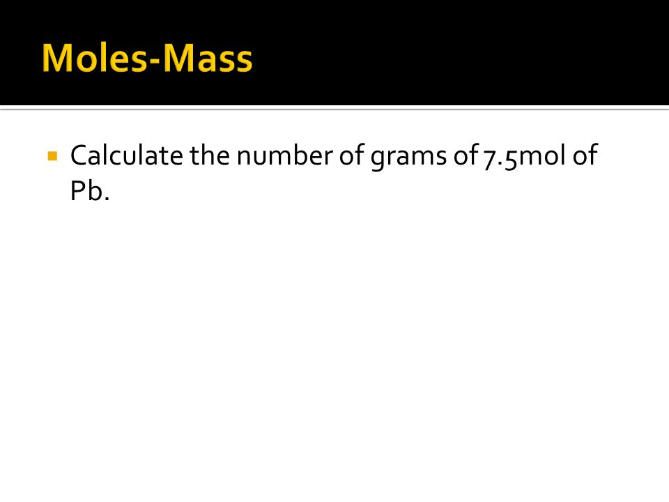 Calculate the number of grams of 7.5mol of Pb.