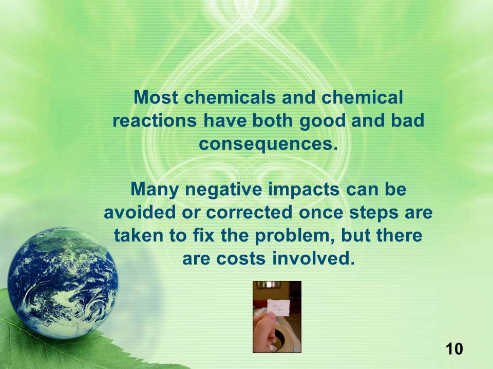 10 Most chemicals and chemical reactions have both good and bad consequences. Many negative impacts can be avoided or corrected once steps are taken t