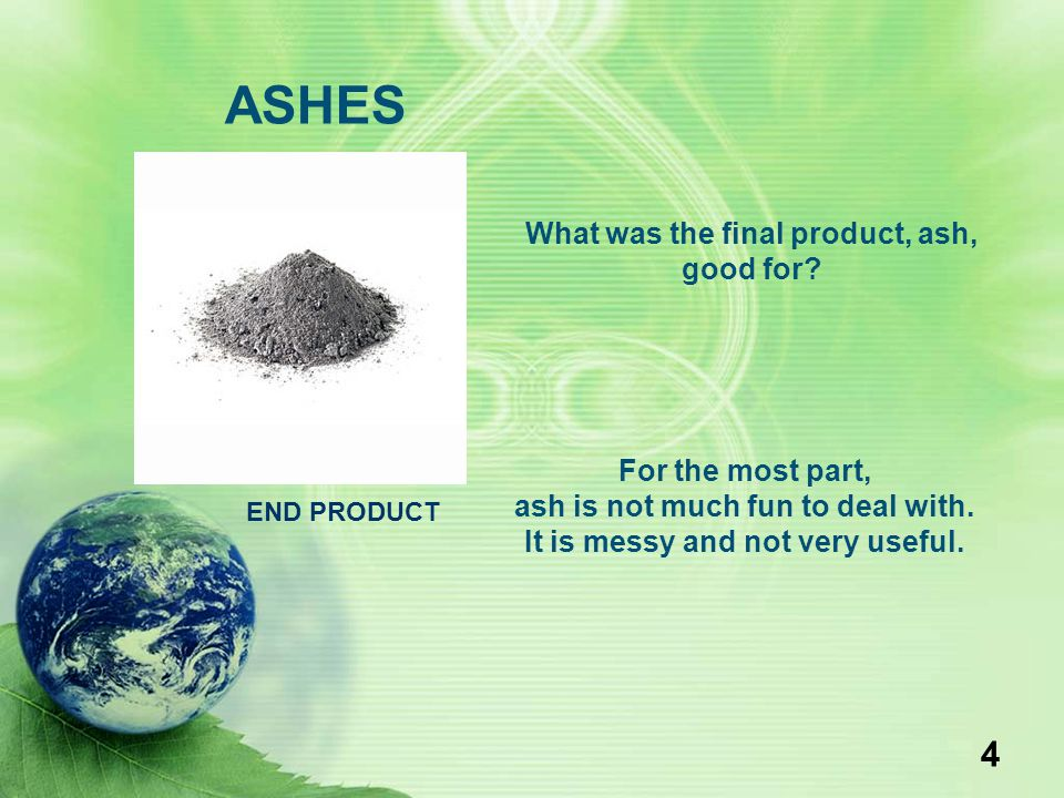 4 ASHES What was the final product, ash, good for? For the most part, ash is not much fun to deal with. It is messy and not very useful. END PRODUCT