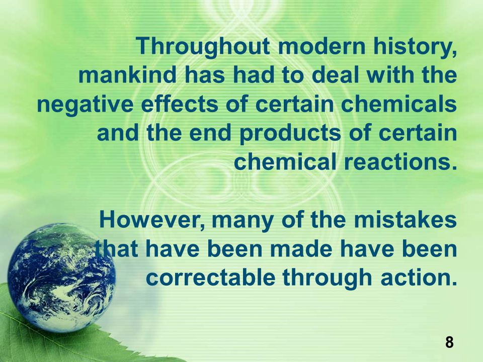 8 Throughout modern history, mankind has had to deal with the negative effects of certain chemicals and the end products of certain chemical reactions