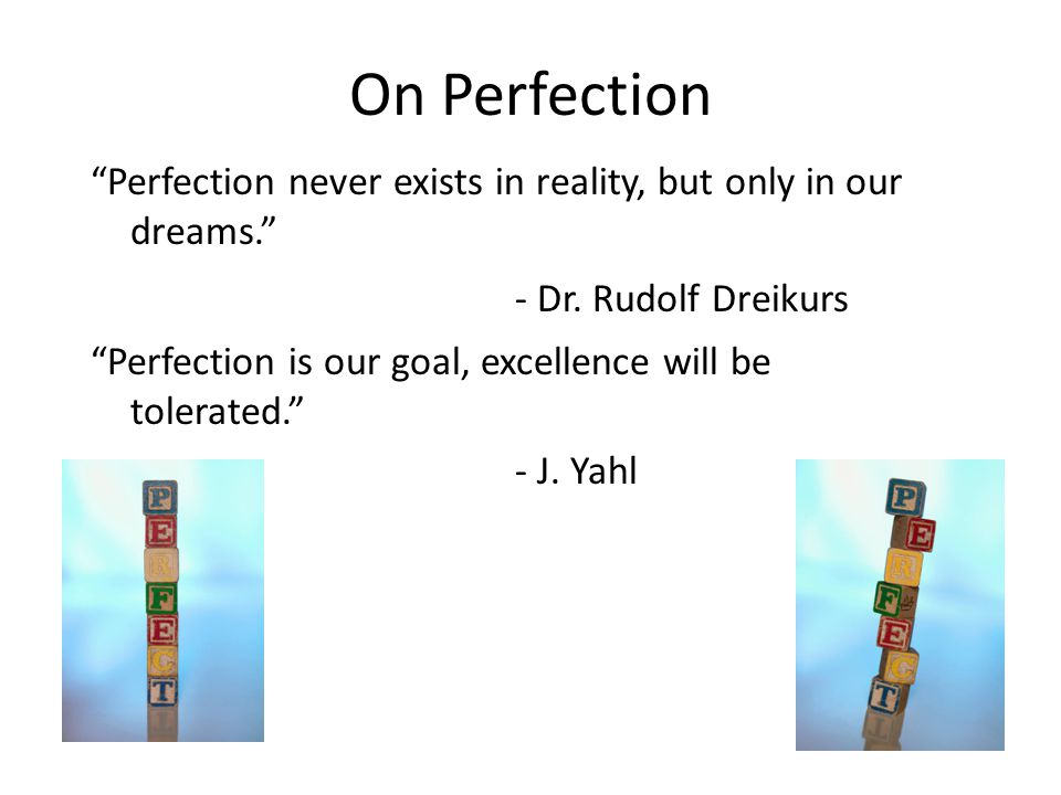 On Perfection Perfection never exists in reality, but only in our dreams. - Dr.