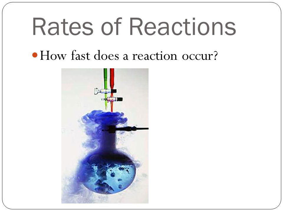 Rates of Reactions How fast does a reaction occur