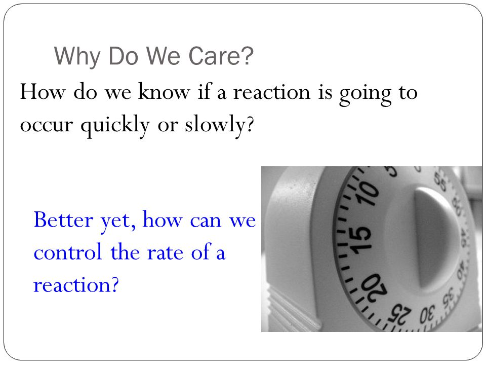 Why Do We Care. How do we know if a reaction is going to occur quickly or slowly.