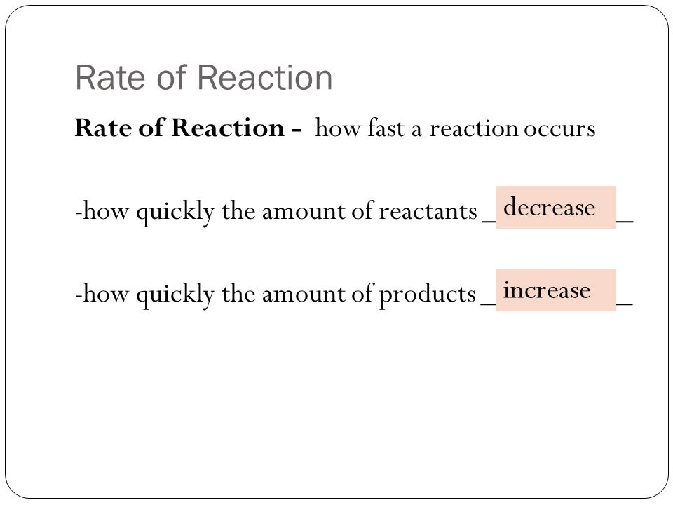 Rate of Reaction Rate of Reaction - how fast a reaction occurs -how quickly the amount of reactants __________ -how quickly the amount of products __________ decrease increase