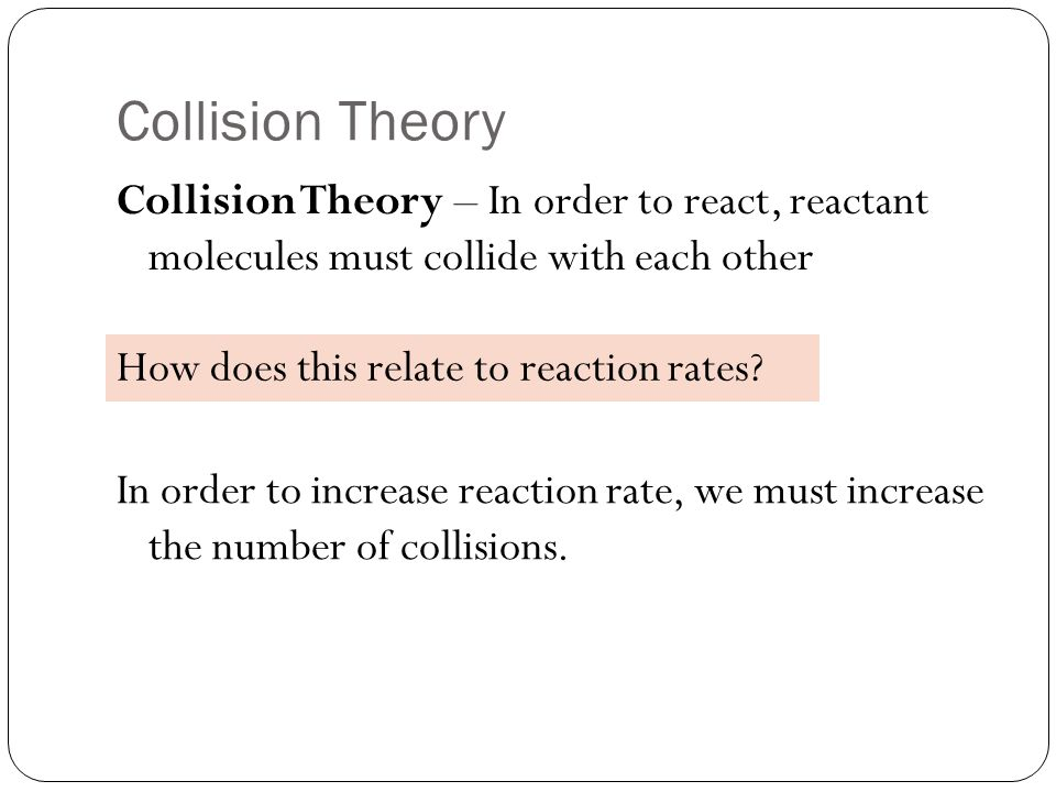 Collision Theory Collision Theory – In order to react, reactant molecules must collide with each other How does this relate to reaction rates.