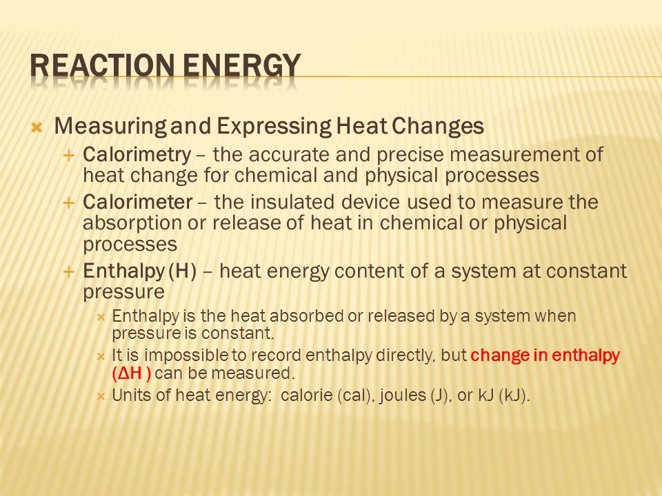  Measuring and Expressing Heat Changes  Calorimetry – the accurate and precise measurement of heat change for chemical and physical processes  Calo