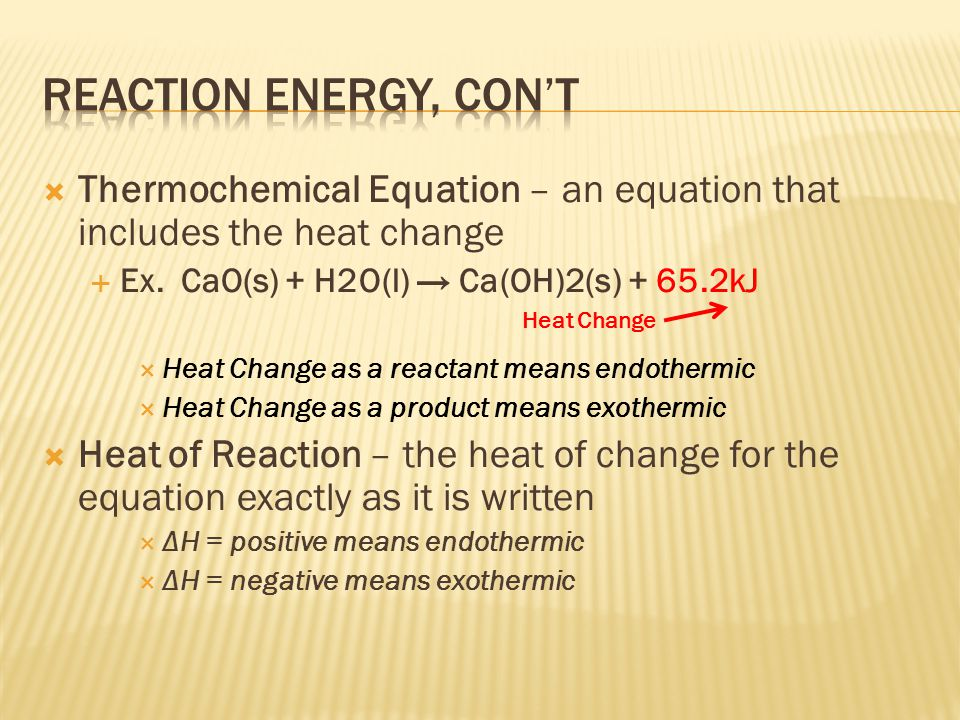  Thermochemical Equation – an equation that includes the heat change  Ex. CaO(s) + H2O(l) → Ca(OH)2(s) + 65.2kJ  Heat Change as a reactant means en