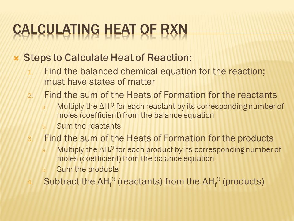 Steps to Calculate Heat of Reaction: 1. Find the balanced chemical equation for the reaction; must have states of matter 2. Find the sum of the Heat