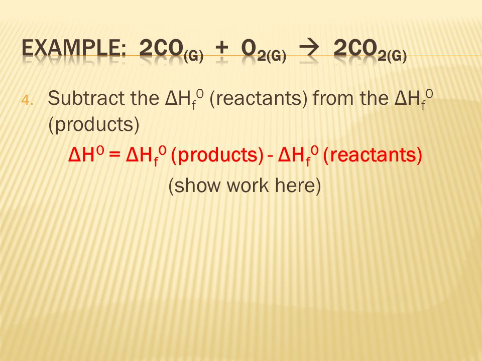 4. Subtract the ΔH f 0 (reactants) from the ΔH f 0 (products) ΔH 0 = ΔH f 0 (products) - ΔH f 0 (reactants) (show work here)