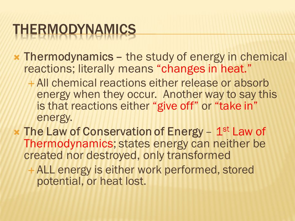 """ Thermodynamics – the study of energy in chemical reactions; literally means """"changes in heat.""""  All chemical reactions either release or absorb ene"""