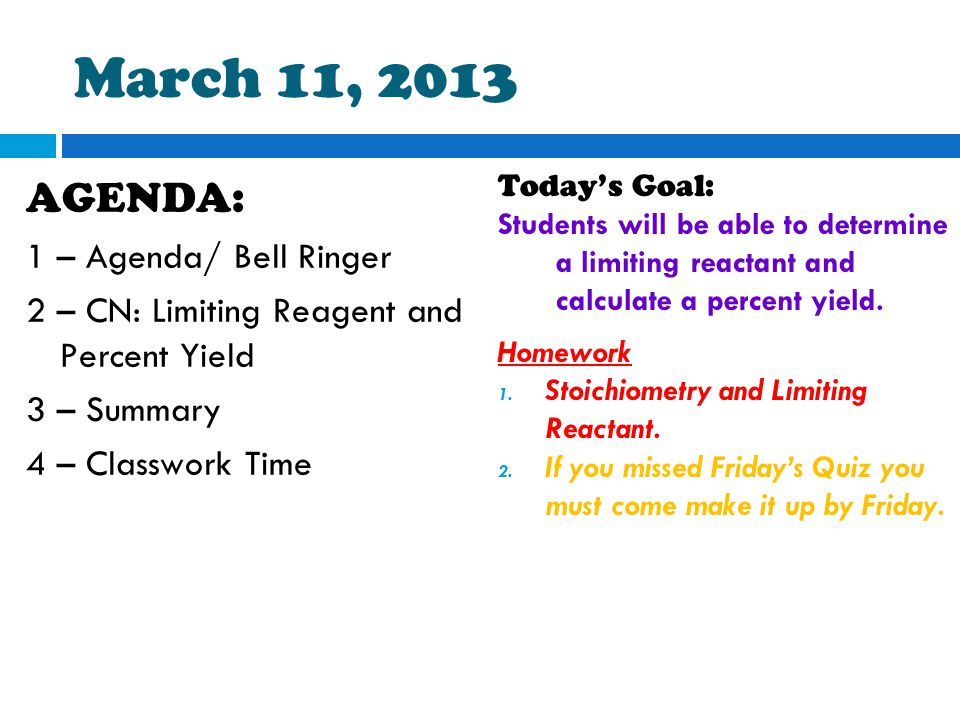 March 11, 2013 AGENDA: 1 – Agenda/ Bell Ringer 2 – CN: Limiting Reagent and Percent Yield 3 – Summary 4 – Classwork Time Today's Goal: Students will be able to determine a limiting reactant and calculate a percent yield.