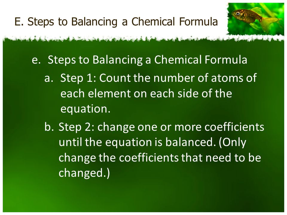 E. Steps to Balancing a Chemical Formula e.Steps to Balancing a Chemical Formula a.Step 1: Count the number of atoms of each element on each side of t