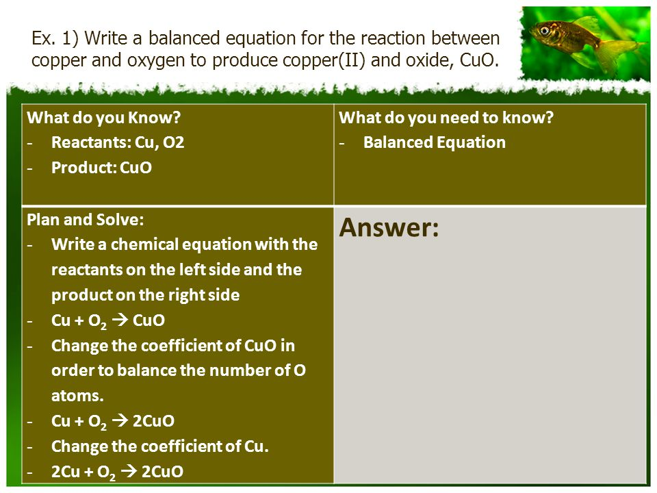 Ex. 1) Write a balanced equation for the reaction between copper and oxygen to produce copper(II) and oxide, CuO. What do you Know? - Reactants: Cu, O