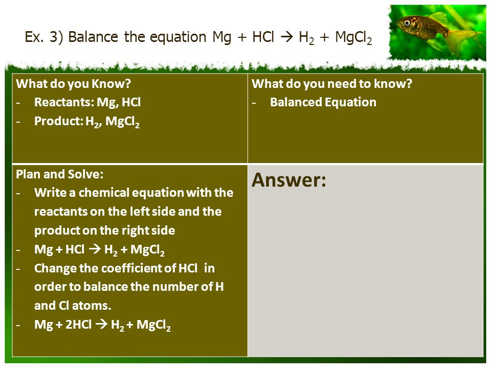 Ex.3) Balance the equation Mg + HCl  H 2 + MgCl 2 What do you Know.