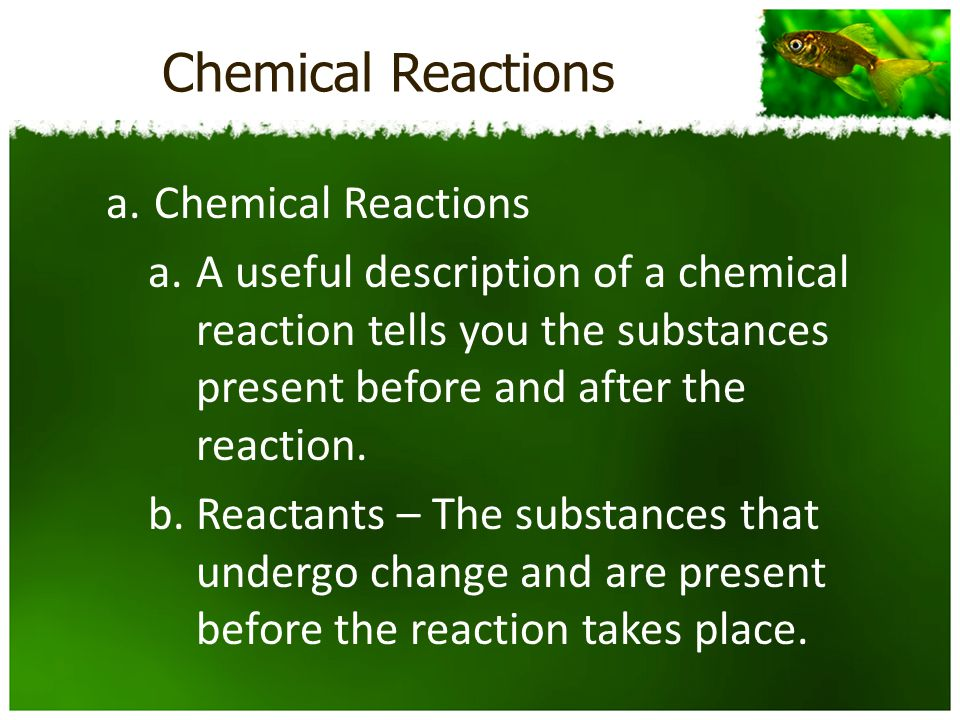 Chemical Reactions a.Chemical Reactions a.A useful description of a chemical reaction tells you the substances present before and after the reaction.