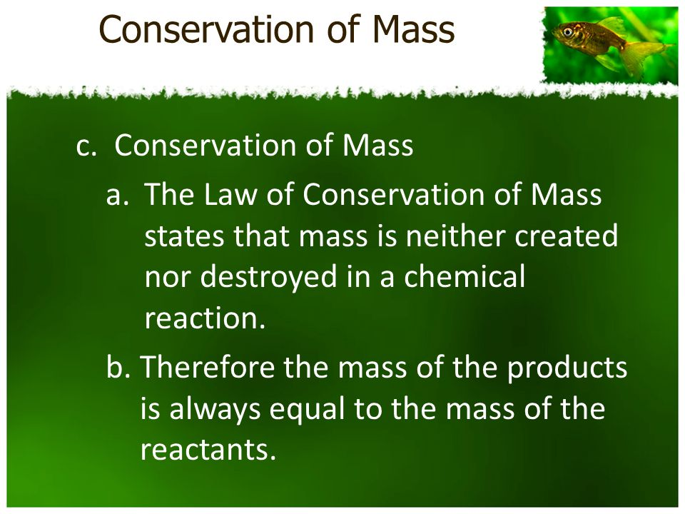 Conservation of Mass c.Conservation of Mass a.The Law of Conservation of Mass states that mass is neither created nor destroyed in a chemical reaction.