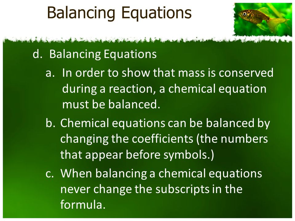 Balancing Equations d.Balancing Equations a.In order to show that mass is conserved during a reaction, a chemical equation must be balanced.