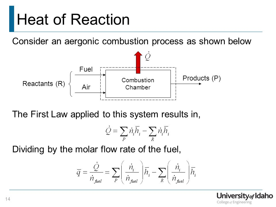 Heat of Reaction 14 Combustion Chamber Fuel Air Products (P) Consider an aergonic combustion process as shown below The First Law applied to this system results in, Reactants (R) Dividing by the molar flow rate of the fuel,