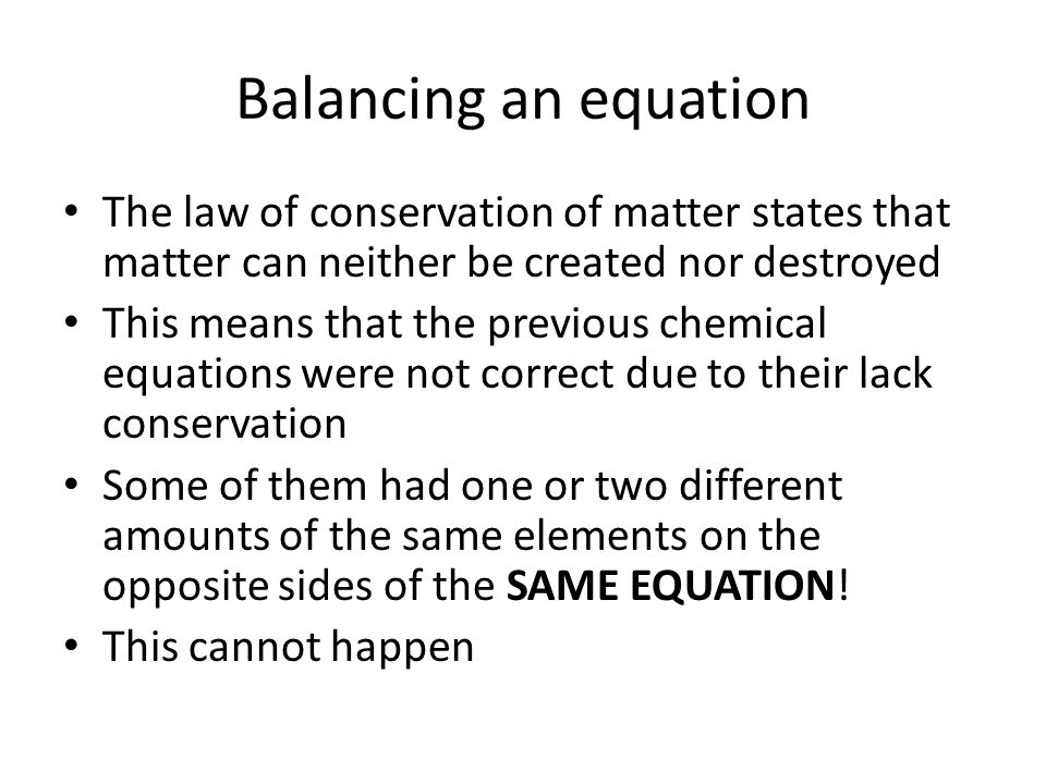 Balancing an equation The law of conservation of matter states that matter can neither be created nor destroyed This means that the previous chemical