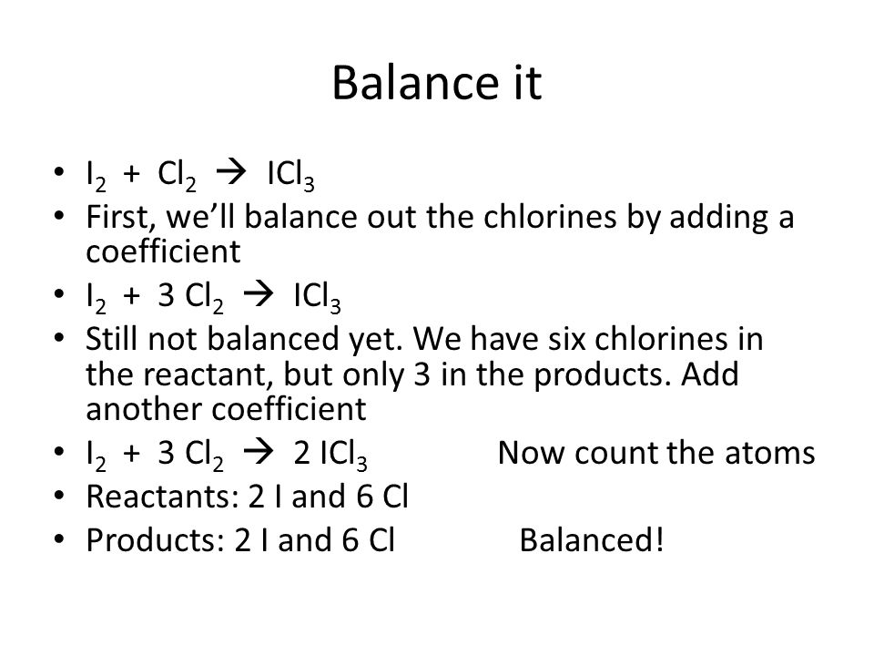 Balance it I 2 + Cl 2  ICl 3 First, we'll balance out the chlorines by adding a coefficient I 2 + 3 Cl 2  ICl 3 Still not balanced yet. We have six