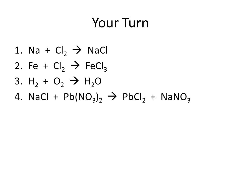 Your Turn 1.Na + Cl 2  NaCl 2.Fe + Cl 2  FeCl 3 3.H 2 + O 2  H 2 O 4.NaCl + Pb(NO 3 ) 2  PbCl 2 + NaNO 3