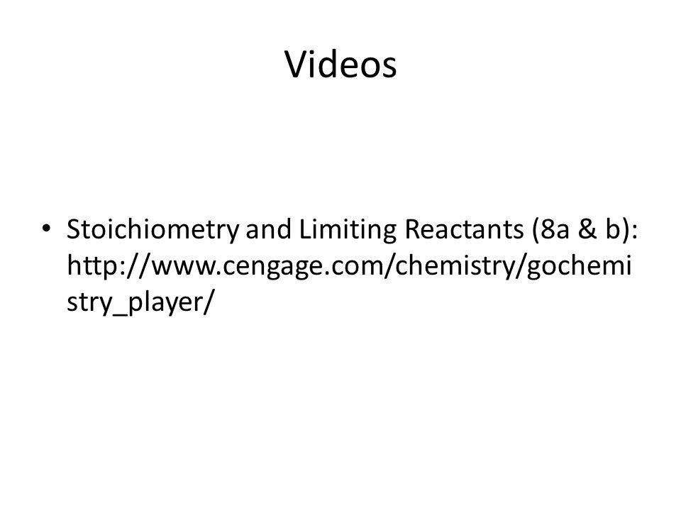 Videos Stoichiometry and Limiting Reactants (8a & b): http://www.cengage.com/chemistry/gochemi stry_player/