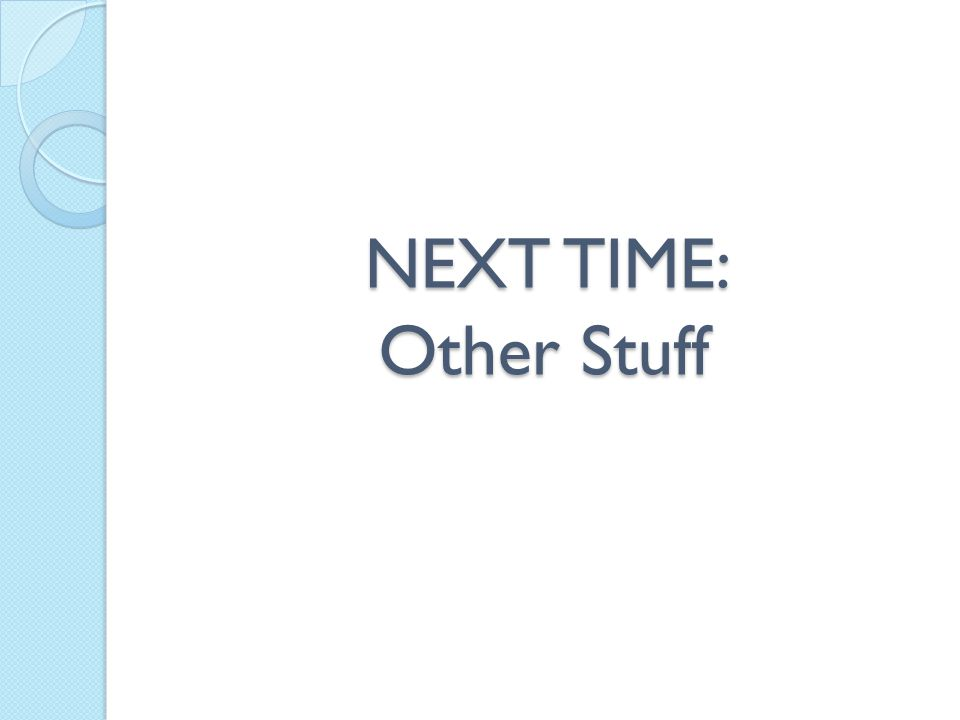 NEXT TIME: Other Stuff