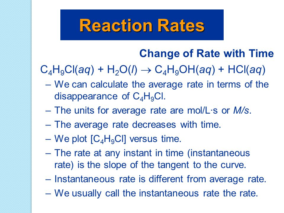 Change of Rate with Time C 4 H 9 Cl(aq) + H 2 O(l)  C 4 H 9 OH(aq) + HCl(aq) –We can calculate the average rate in terms of the disappearance of C 4