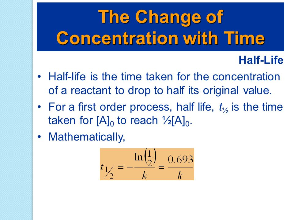 Half-Life Half-life is the time taken for the concentration of a reactant to drop to half its original value. For a first order process, half life, t