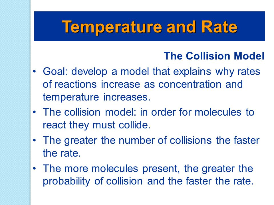 The Collision Model Goal: develop a model that explains why rates of reactions increase as concentration and temperature increases. The collision mode