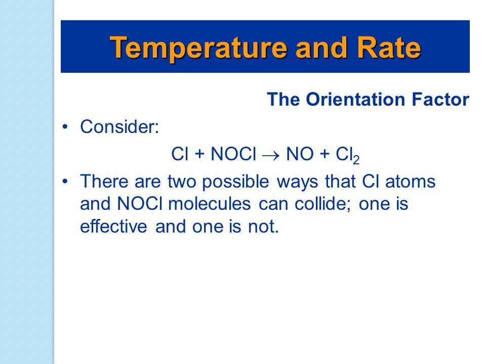 The Orientation Factor Consider: Cl + NOCl  NO + Cl 2 There are two possible ways that Cl atoms and NOCl molecules can collide; one is effective and
