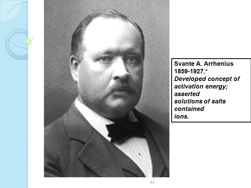 44 Svante A. Arrhenius 1859-1927.* Developed concept of activation energy; asserted solutions of salts contained ions.