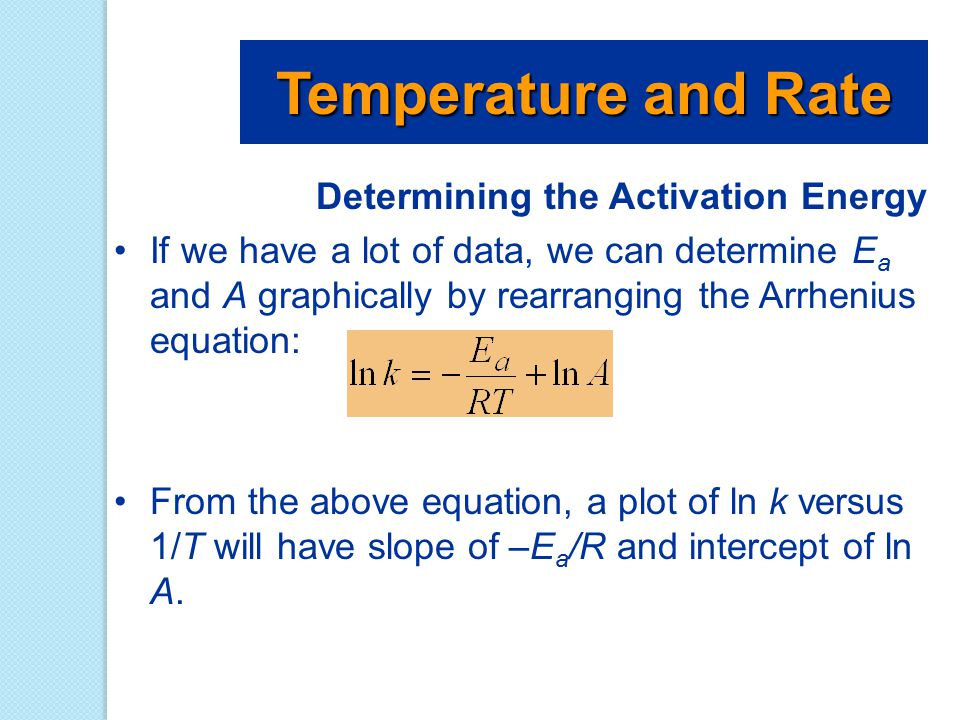 Determining the Activation Energy If we have a lot of data, we can determine E a and A graphically by rearranging the Arrhenius equation: From the abo
