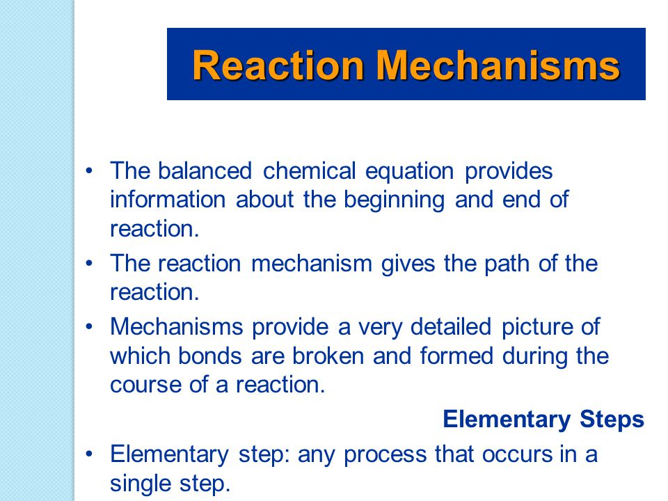 The balanced chemical equation provides information about the beginning and end of reaction. The reaction mechanism gives the path of the reaction. Me
