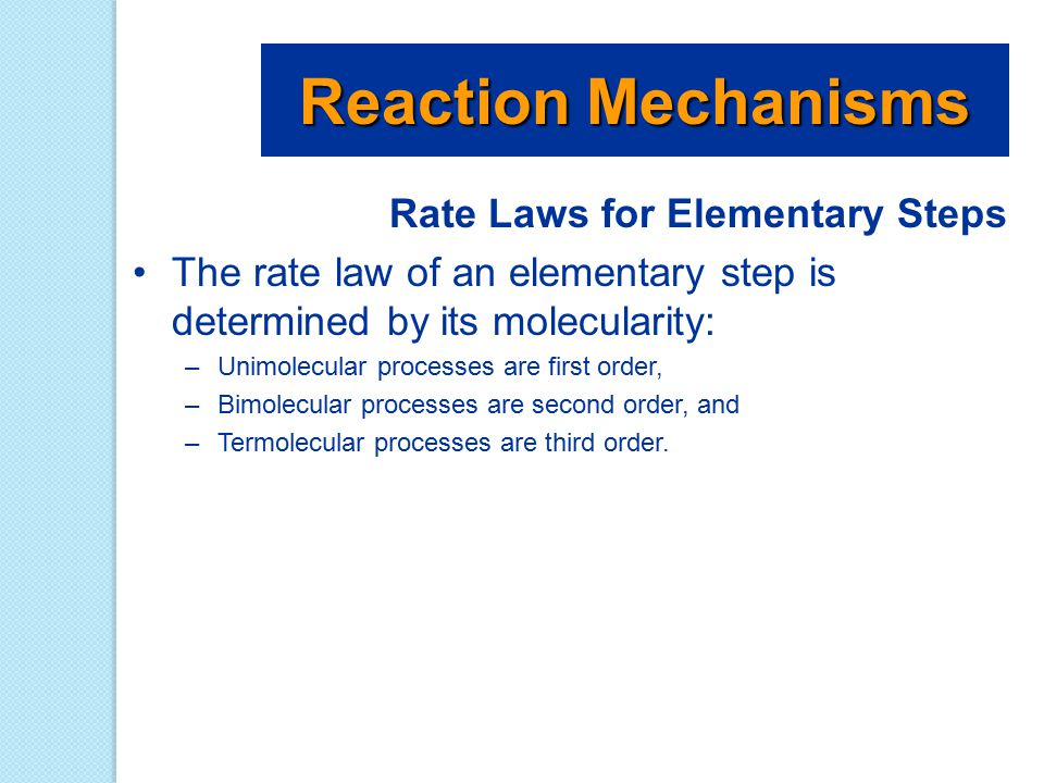 Rate Laws for Elementary Steps The rate law of an elementary step is determined by its molecularity: –Unimolecular processes are first order, –Bimolec