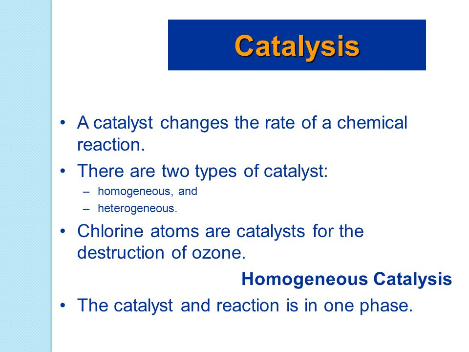 A catalyst changes the rate of a chemical reaction. There are two types of catalyst: –homogeneous, and –heterogeneous. Chlorine atoms are catalysts fo