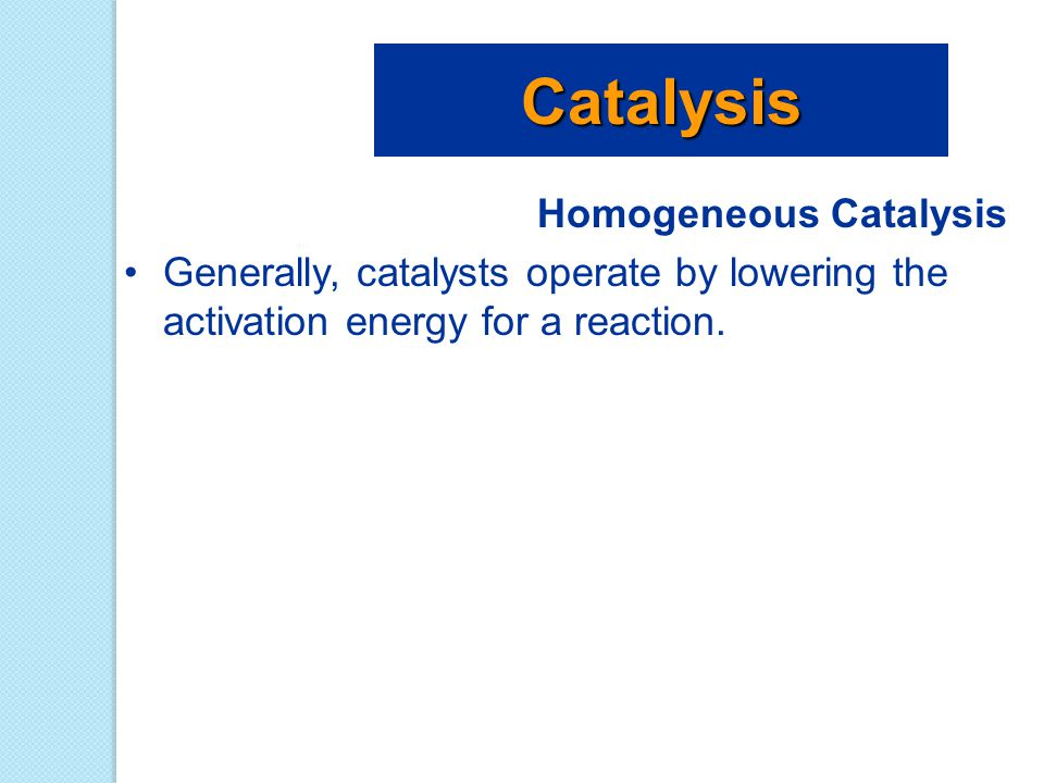 Homogeneous Catalysis Generally, catalysts operate by lowering the activation energy for a reaction. Catalysis