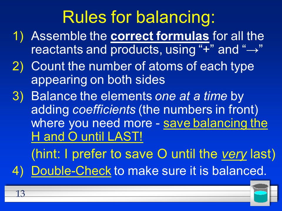 "13 Rules for balancing: 1)Assemble the correct formulas for all the reactants and products, using ""+"" and ""→"" 2)Count the number of atoms of each type"
